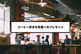 コーヒー好きの友達に贈る3,000円以下の絶対喜ばれるプレゼント6選