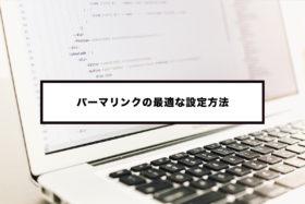 WordPressの最適なパーマリンク設定とは?ブログ始めたらできるだけ早く正しく設定すべき!