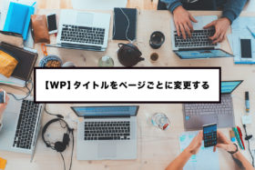 【WordPress】ページタイトルをページごとに変更する条件分岐方法